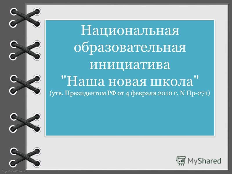 http://linda6035.ucoz.ru/ Национальная образовательная инициатива Наша новая школа (утв. Президентом РФ от 4 февраля 2010 г. N Пр-271)