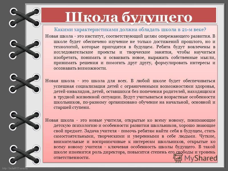 http://linda6035.ucoz.ru/ Школа будущего Какими характеристиками должна обладать школа в 21-м веке? Новая школа - это институт, соответствующий целям опережающего развития. В школе будет обеспечено изучение не только достижений прошлого, но и техноло
