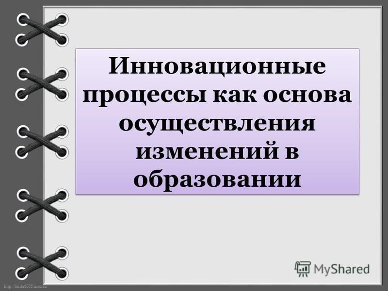 http://linda6035.ucoz.ru/ Инновационные процессы как основа осуществления изменений в образовании