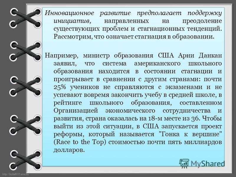 http://linda6035.ucoz.ru/ Инновационное развитие предполагает поддержку инициатив, направленных на преодоление существующих проблем и стагнационных тенденций. Рассмотрим, что означает стагнация в образовании. Например, министр образования США Арни Да