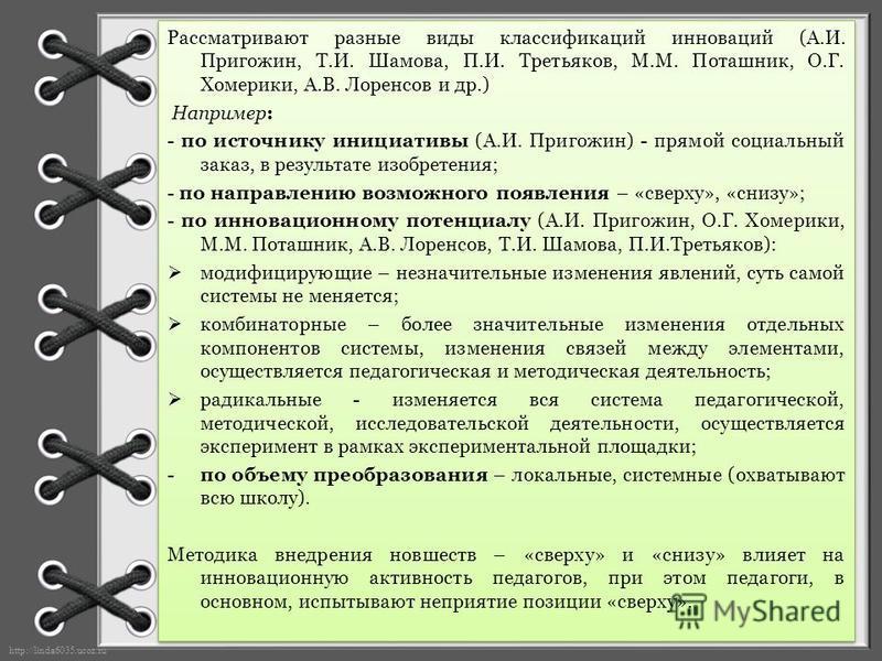 http://linda6035.ucoz.ru/ Рассматривают разные виды классификаций инноваций (А.И. Пригожин, Т.И. Шамова, П.И. Третьяков, М.М. Поташник, О.Г. Хомерики, А.В. Лоренсов и др.) Например: - по источнику инициативы (А.И. Пригожин) - прямой социальный заказ,