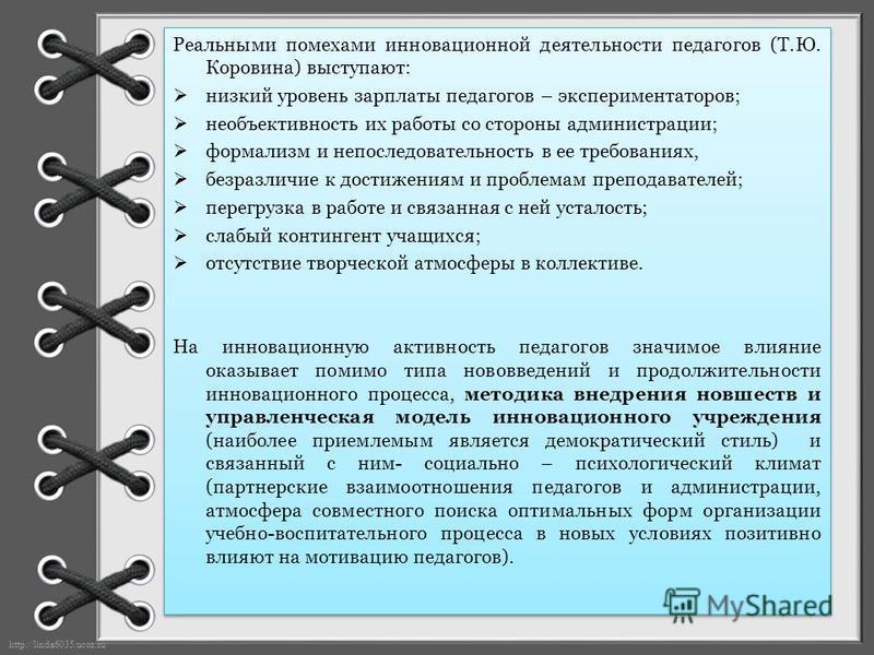 http://linda6035.ucoz.ru/ Реальными помехами инновационной деятельности педагогов (Т.Ю. Коровина) выступают: низкий уровень зарплаты педагогов – экспериментаторов; необъективность их работы со стороны администрации; формализм и непоследовательность в