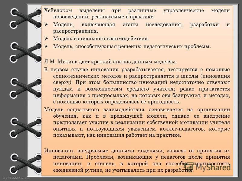 http://linda6035.ucoz.ru/ Хейвлоком выделены три различные управленческие модели нововведений, реализуемые в практике. Модель, включающая этапы исследования, разработки и распространения. Модель социального взаимодействия. Модель, способствующая реше