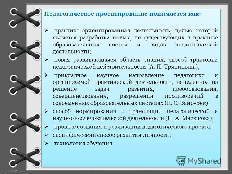 http://linda6035.ucoz.ru/ Педагогическое проектирование понимается как: практико-ориентированная деятельность, целью которой является разработка новых, не существующих в практике образовательных систем и видов педагогической деятельности; новая разви