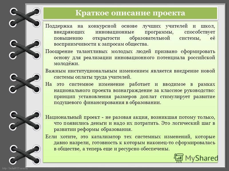 http://linda6035.ucoz.ru/ Краткое описание проекта Поддержка на конкурсной основе лучших учителей и школ, внедряющих инновационные программы, способствует повышению открытости образовательной системы, её восприимчивости к запросам общества. Поощрение