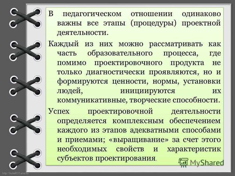 http://linda6035.ucoz.ru/ В педагогическом отношении одинаково важны все этапы (процедуры) проектной деятельности. Каждый из них можно рассматривать как часть образовательного процесса, где помимо проектировочного продукта не только диагностически пр