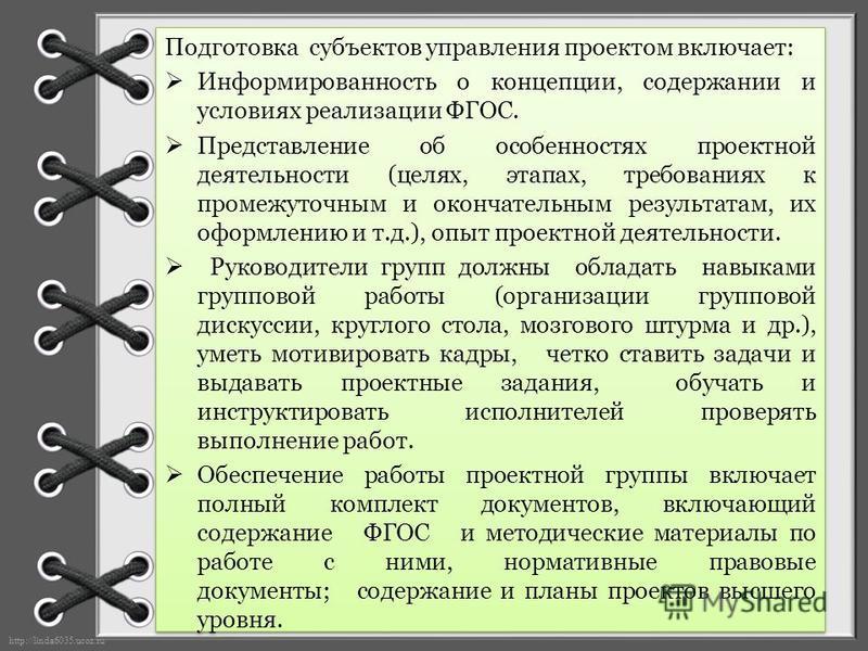 http://linda6035.ucoz.ru/ Подготовка субъектов управления проектом включает: Информированность о концепции, содержании и условиях реализации ФГОС. Представление об особенностях проектной деятельности (целях, этапах, требованиях к промежуточным и окон
