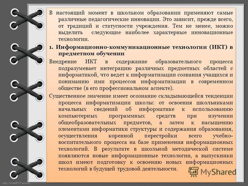 http://linda6035.ucoz.ru/ В настоящий момент в школьном образовании применяют самые различные педагогические инновации. Это зависит, прежде всего, от традиций и статусности учреждения. Тем не менее, можно выделить следующие наиболее характерные иннов
