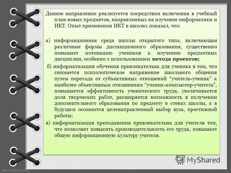 http://linda6035.ucoz.ru/ Данное направление реализуется посредством включения в учебный план новых предметов, направленных на изучение информатики и ИКТ. Опыт применения ИКТ в школах показал, что: а) информационная среда школы открытого типа, включа