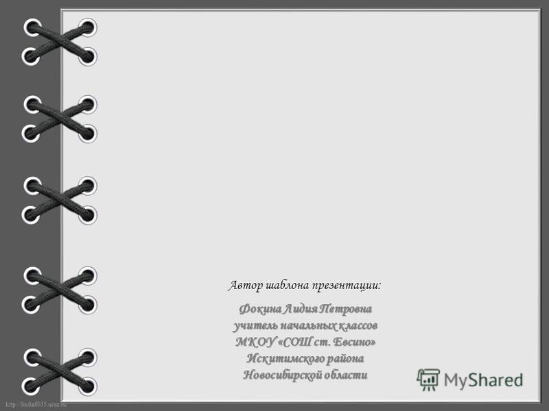 http://linda6035.ucoz.ru/ Автор шаблона презентации: Фокина Лидия Петровна учитель начальных классов МКОУ «СОШ ст. Евсино» Искитимского района Новосибирской области
