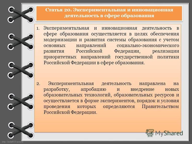 http://linda6035.ucoz.ru/ Статья 20. Экспериментальная и инновационная деятельность в сфере образования 1. Экспериментальная и инновационная деятельность в сфере образования осуществляется в целях обеспечения модернизации и развития системы образован