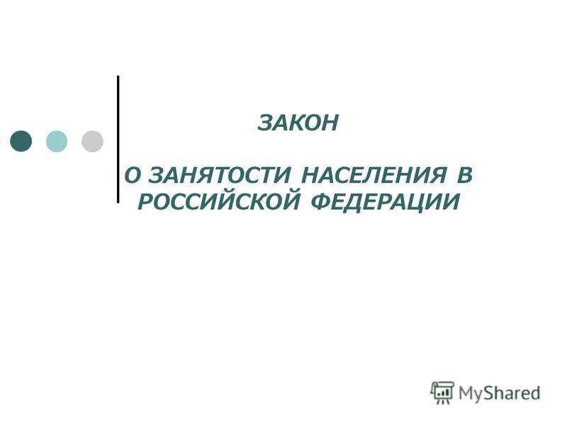 ЗАКОН О ЗАНЯТОСТИ НАСЕЛЕНИЯ В РОССИЙСКОЙ ФЕДЕРАЦИИ