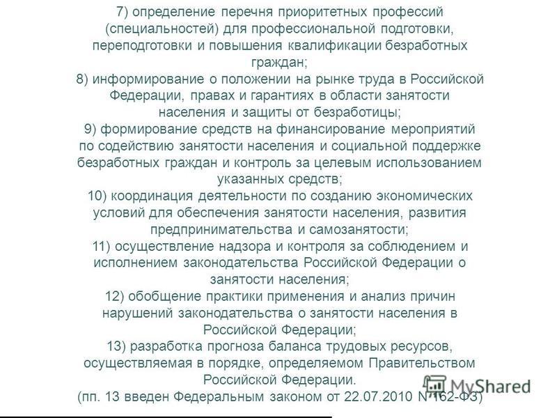 7) определение перечня приоритетных профессий (специальностей) для профессиональной подготовки, переподготовки и повышения квалификации безработных граждан; 8) информирование о положении на рынке труда в Российской Федерации, правах и гарантиях в обл