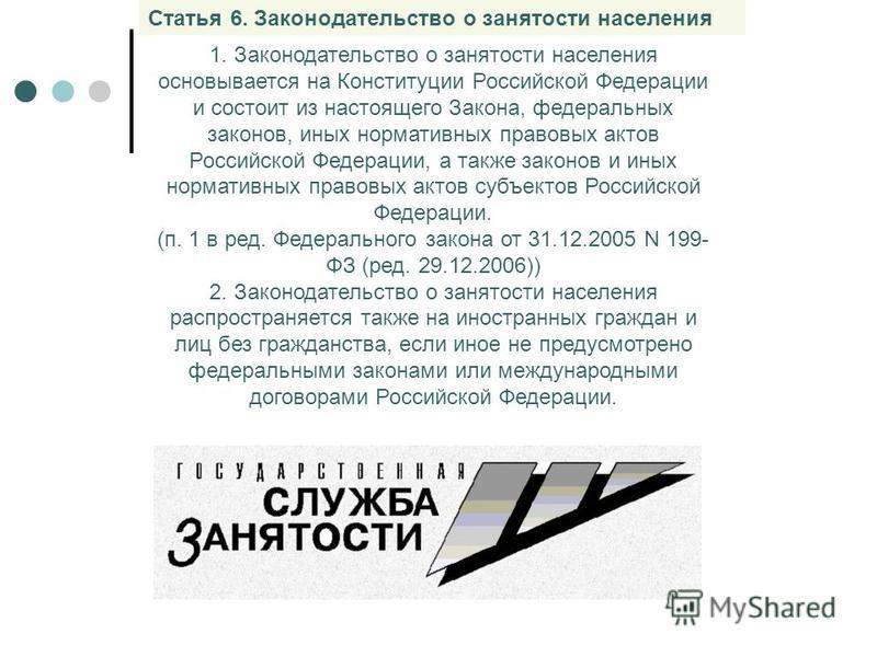 Статья 6. Законодательство о занятости населения 1. Законодательство о занятости населения основывается на Конституции Российской Федерации и состоит из настоящего Закона, федеральных законов, иных нормативных правовых актов Российской Федерации, а т