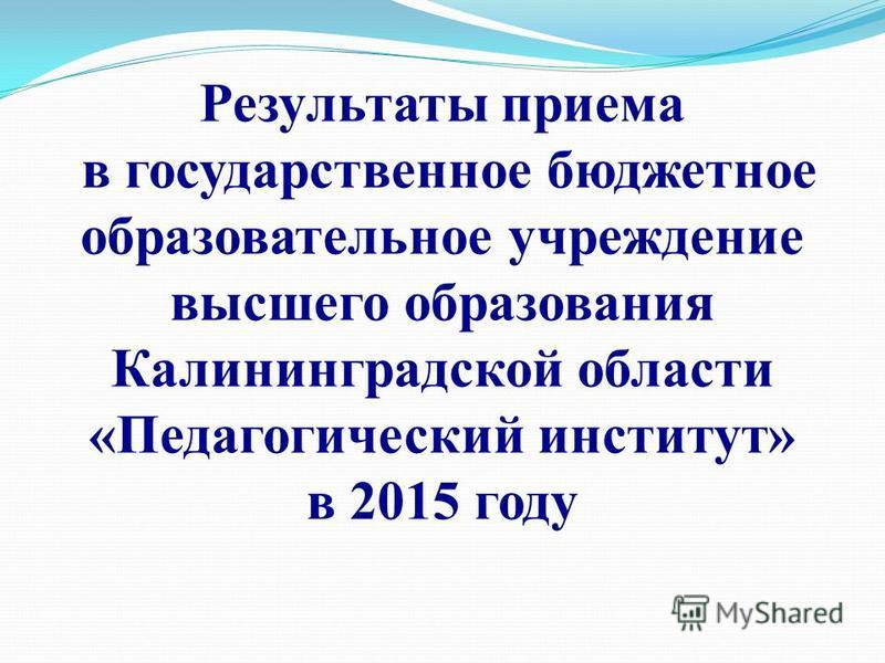 Результаты приема в государственное бюджетное образовательное учреждение высшего образования Калининградской области «Педагогический институт» в 2015 году