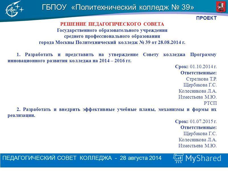 ГБПОУ «Политехнический колледж 39» ПЕДАГОГИЧЕСКИЙ СОВЕТ КОЛЛЕДЖА - 28 августа 2014 ПРОЕКТ РЕШЕНИЕ ПЕДАГОГИЧЕСКОГО СОВЕТА Государственного образовательного учреждения среднего профессионального образования города Москвы Политехнический колледж 39 от 2