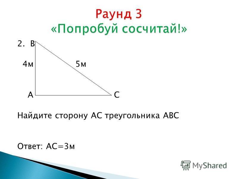 2. В 4 м 5 м А С Найдите сторону АС треугольника АВС Ответ: АС=3 м