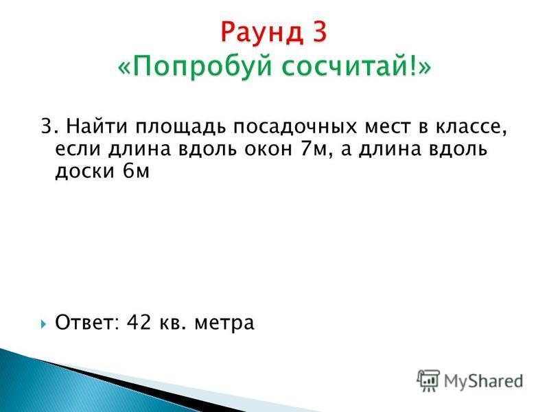 3. Найти площадь посадочных мест в классе, если длина вдоль окон 7 м, а длина вдоль доски 6 м Ответ: 42 кв. метра