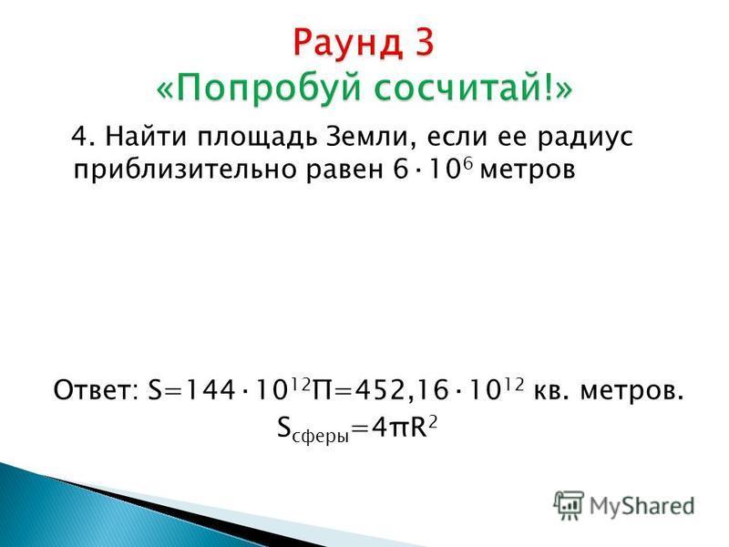 4. Найти площадь Земли, если ее радиус приблизительно равен 6·10 6 метров Ответ: S=144·10 12 Π=452,16·10 12 кв. метров. S сферы =4πR 2