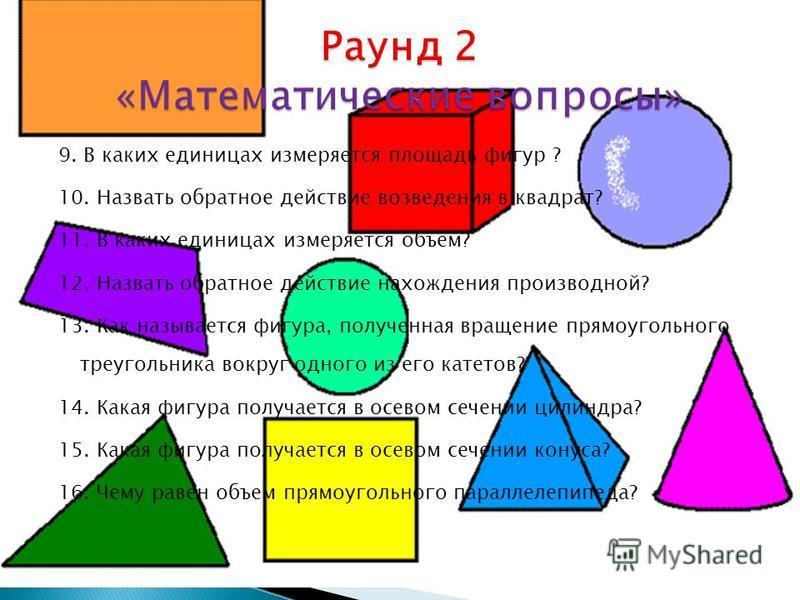 9. В каких единицах измеряется площадь фигур ? 10. Назвать обратное действие возведения в квадрат? 11. В каких единицах измеряется объем? 12. Назвать обратное действие нахождения производной? 13. Как называется фигура, полученная вращение прямоугольн