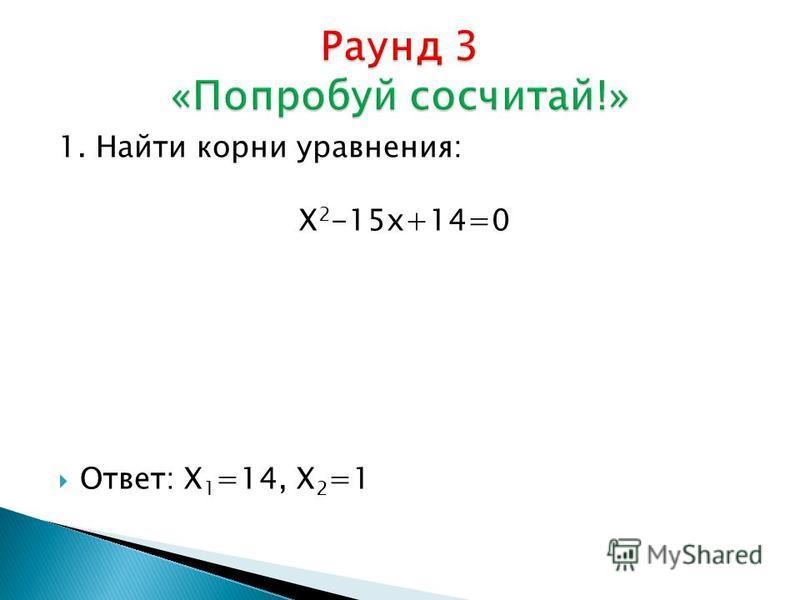1. Найти корни уравнения: Х 2 -15 х+14=0 Ответ: Х 1 =14, Х 2 =1