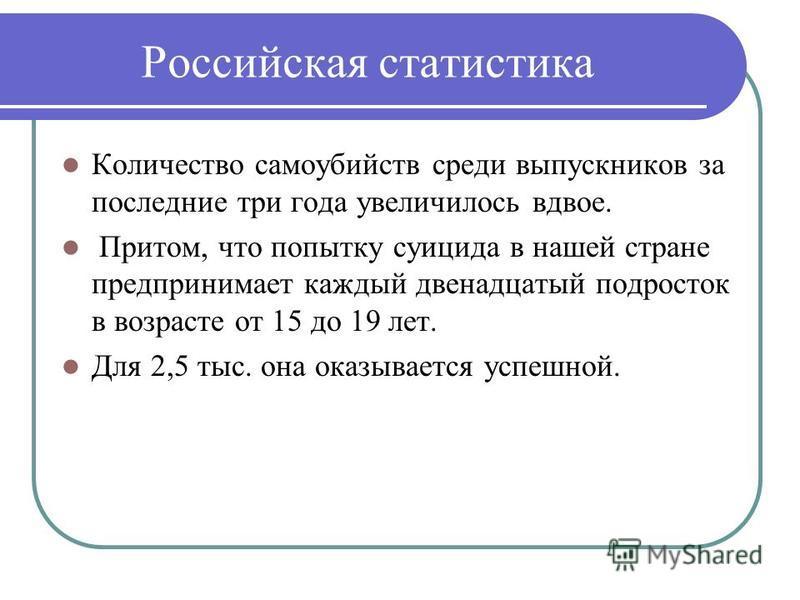 Российская статистика Количество самоубийств среди выпускников за последние три года увеличилось вдвое. Притом, что попытку суицида в нашей стране предпринимает каждый двенадцатый подросток в возрасте от 15 до 19 лет. Для 2,5 тыс. она оказывается усп