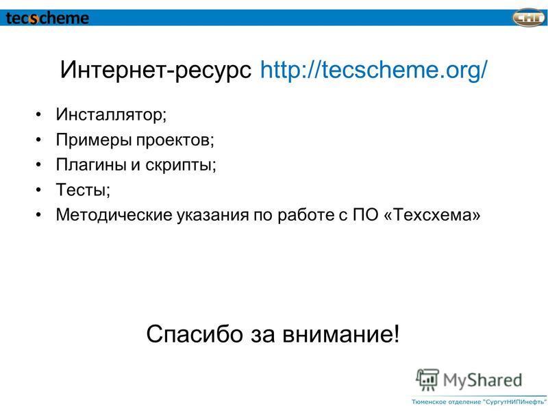 Интернет-ресурс http://tecscheme.org/ Инсталлятор; Примеры проектов; Плагины и скрипты; Тесты; Методические указания по работе с ПО «Техсхема» Спасибо за внимание!