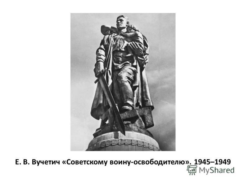 Е. В. Вучетич «Советскому воину-освободителю». 1945–1949