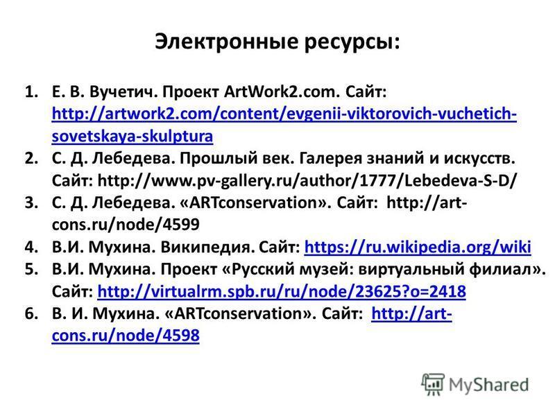 Электронные ресурсы: 1.Е. В. Вучетич. Проект ArtWork2.com. Сайт: http://artwork2.com/content/evgenii-viktorovich-vuchetich- sovetskaya-skulptura http://artwork2.com/content/evgenii-viktorovich-vuchetich- sovetskaya-skulptura 2.С. Д. Лебедева. Прошлый