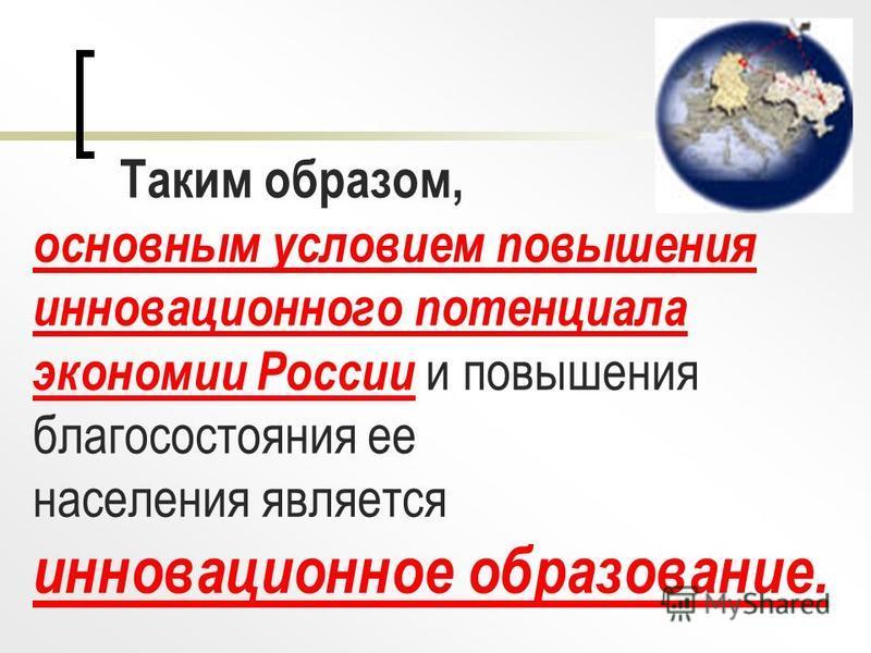 Таким образом, основным условием повышения инновационного потенциала экономии России и повышения благосостояния ее населения является инновационное образование.