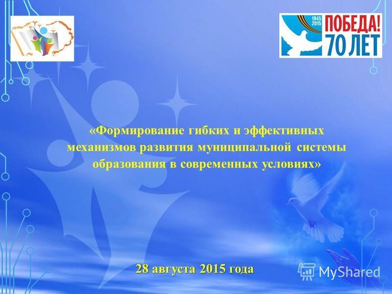 28 августа 2015 года «Формирование гибких и эффективных механизмов развития муниципальной системы образования в современных условиях»