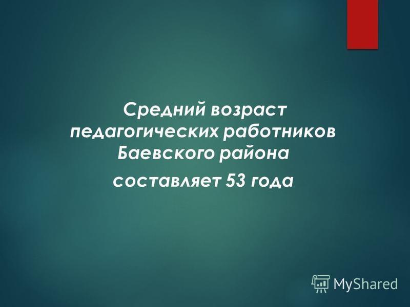 Средний возраст педагогических работников Баевского района составляет 53 года