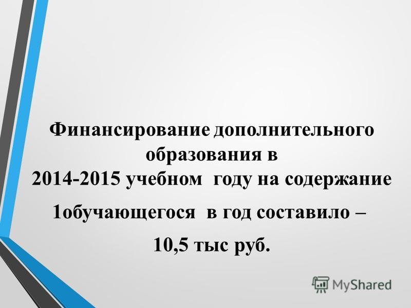 Финансирование дополнительного образования в 2014-2015 учебном году на содержание 1 обучающегося в год составило – 10,5 тыс руб.