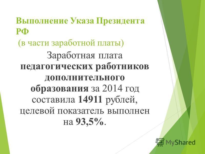 Выполнение Указа Президента РФ (в части заработной платы) Заработная плата педагогических работников дополнительного образования за 2014 год составила 14911 рублей, целевой показатель выполнен на 93,5%.