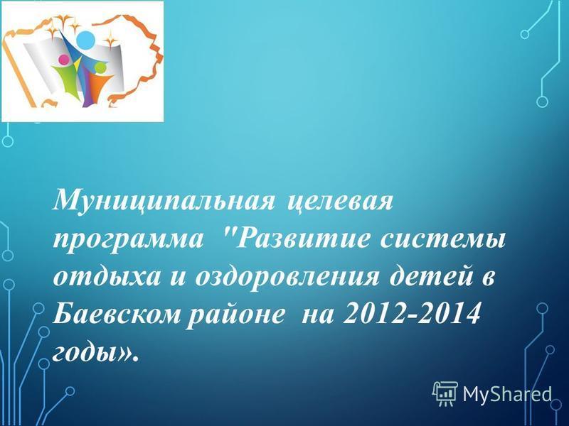 Муниципальная целевая программа Развитие системы отдыха и оздоровления детей в Баевском районе на 2012-2014 годы».