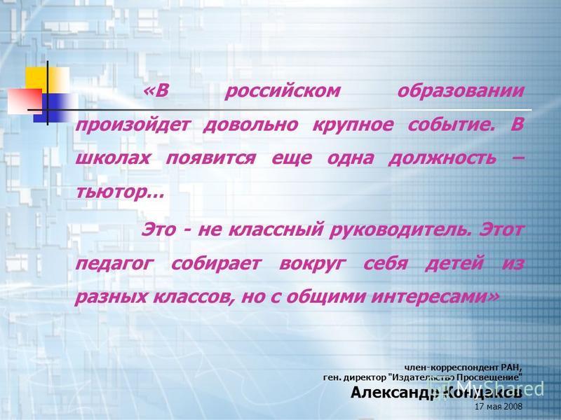 «В российском образовании произойдет довольно крупное событие. В школах появится еще одна должность – тьютор… Это - не классный руководитель. Этот педагог собирает вокруг себя детей из разных классов, но с общими интересами» член-корреспондент РАН, г