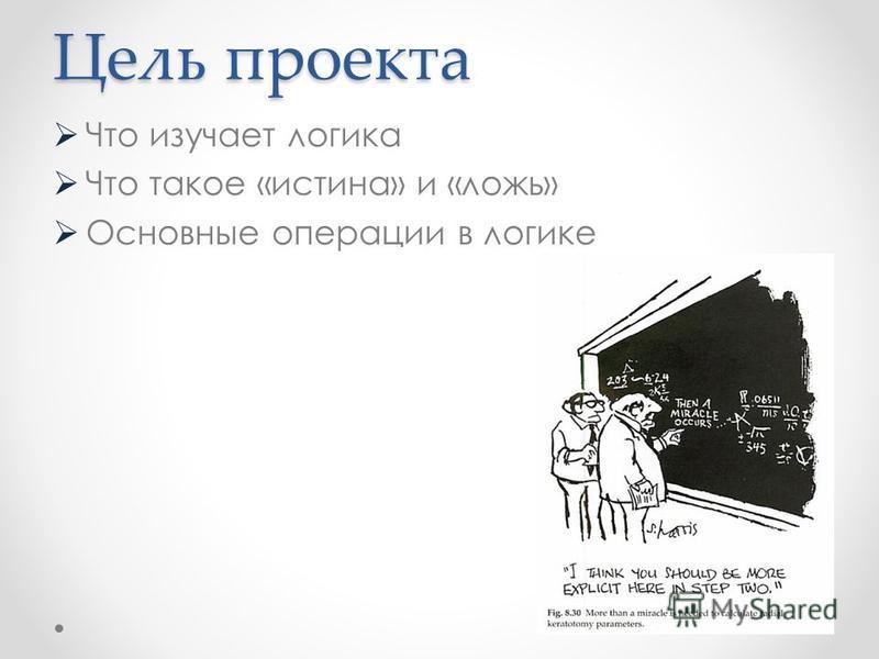 Цель проекта Что изучает логика Что такое «истина» и «ложь» Основные операции в логике