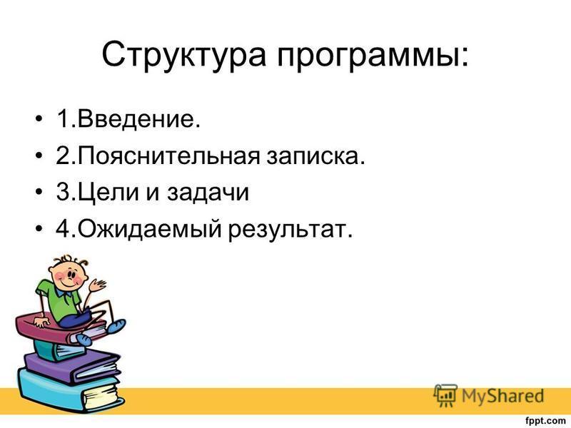 Структура программы: 1.Введение. 2. Пояснительная записка. 3. Цели и задачи 4. Ожидаемый результат.