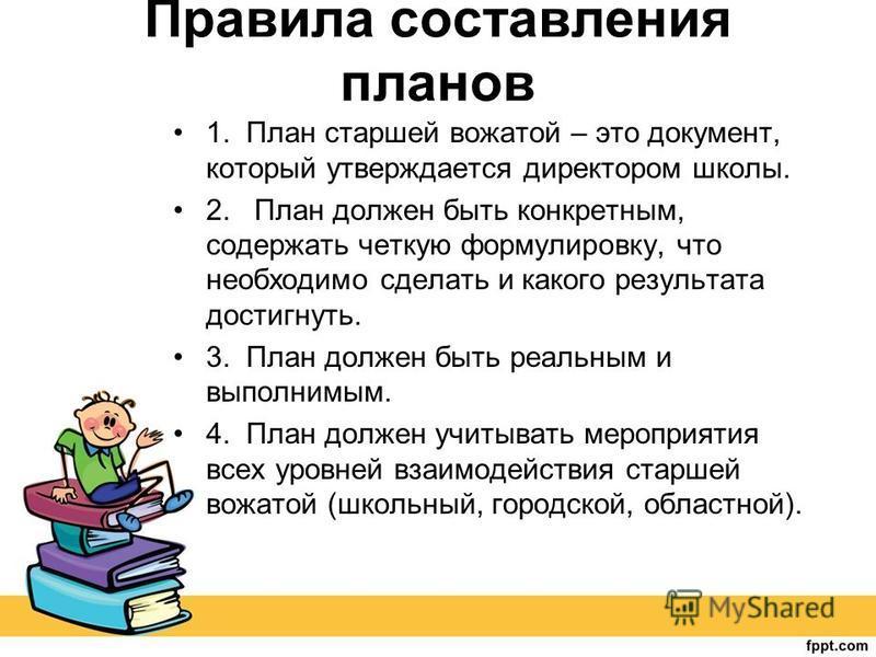 Правила составления планов 1. План старшей вожатой – это документ, который утверждается директором школы. 2. План должен быть конкретным, содержать четкую формулировку, что необходимо сделать и какого результата достигнуть. 3. План должен быть реальн