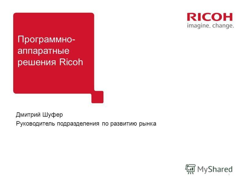 1 Дмитрий Шуфер Руководитель подразделения по развитию рынка Программно- аппаратные решения Ricoh