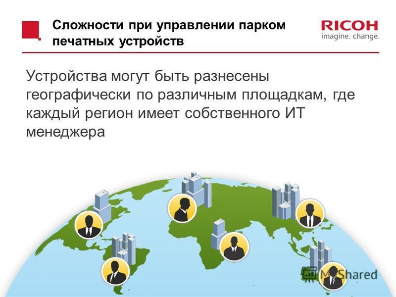 Сложности при управлении парком печатных устройств 13 Устройства могут быть разнесены географически по различным площадкам, где каждый регион имеет собственного ИТ менеджера