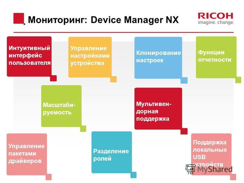 Мониторинг: Device Manager NX Интуитивный интерфейс пользователя Функции отчетности Управление настройками устройства Клонирование настроек Управление пакетами драйверов Разделение ролей Мультивен- родная поддержка Масштаби- руемость Поддержка локаль
