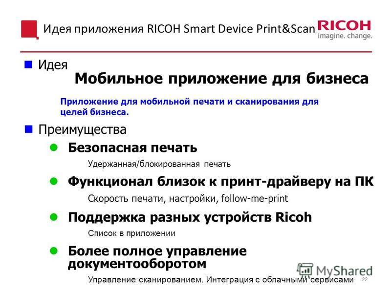 22 Идея приложения RICOH Smart Device Print&Scan Мобильное приложение для бизнеса Идея Преимущества Безопасная печать Удержанная/блокированная печать Функционал близок к принт-драйверу на ПК Скорость печати, настройки, follow-me-print Поддержка разны