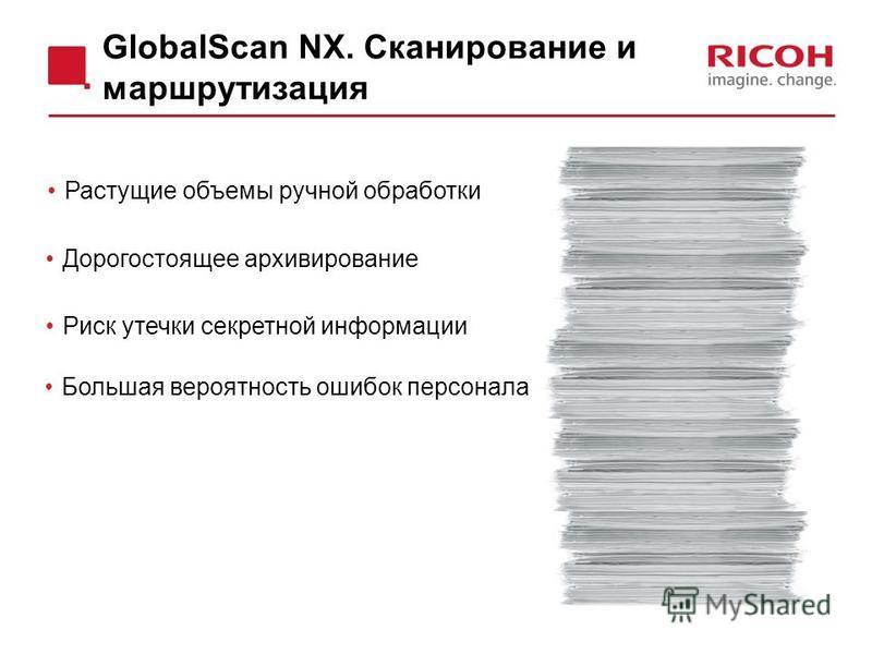 Дорогостоящее архивирование Риск утечки секретной информации Большая вероятность ошибок персонала Растущие объемы ручной обработки GlobalScan NX. Сканирование и маршрутизация