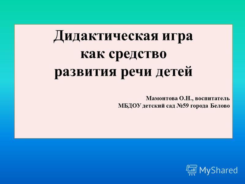 Дидактическая игра как средство развития речи детей Мамонтова О.Н., воспитатель МБДОУ детский сад 59 города Белово