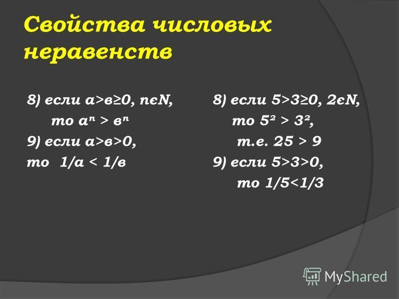 Свойства числовых неравенств 4 ) если а>в и m<0, то ам<вм 5) если а>в, то - а<-в 6) если а>в, с>d, то а + с > в + d 7) если а>в>0 и с>d >0, то ас > вd 5) если 5>3, то -5<-3 6) если 5>3, 4>2, то 5 + 4 > 3 + 2, т.е. 7>5 7) если 5>3>0 и 4>2 >0, то 5·4 >