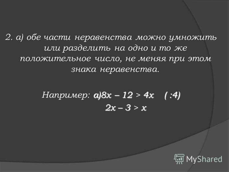 Равносильные преобразования, применяемые при решении неравенств 1. Любой член неравенства можно перенести из одной части неравенства в другую с противоположным знаком (не меняя при этом знака неравенства). Например: 3 х + 5 < 7 х 3 х + 5 -7 х < 0