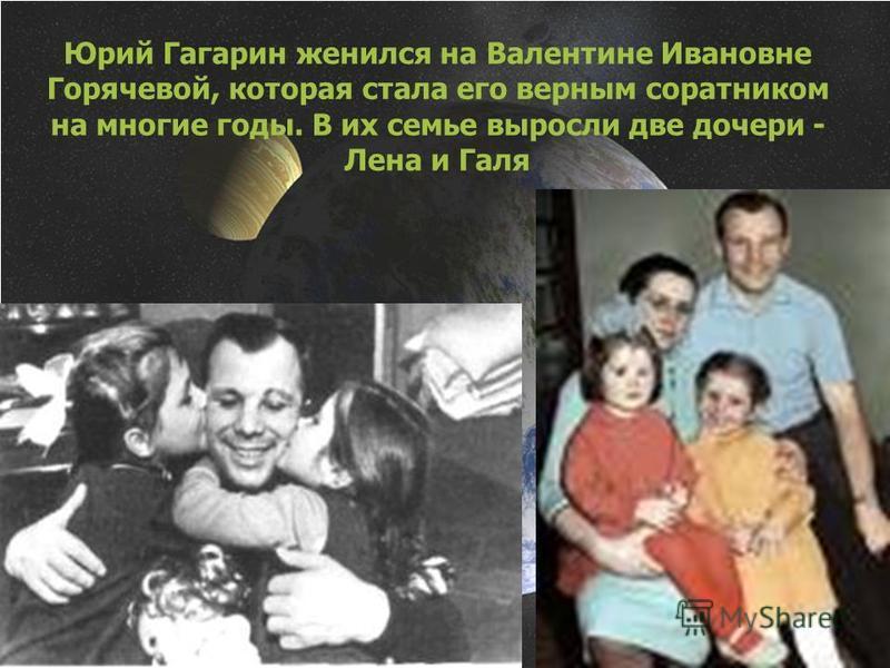 Юрий Гагарин женился на Валентине Ивановне Горячевой, которая стала его верным соратником на многие годы. В их семье выросли две дочери - Лена и Галя