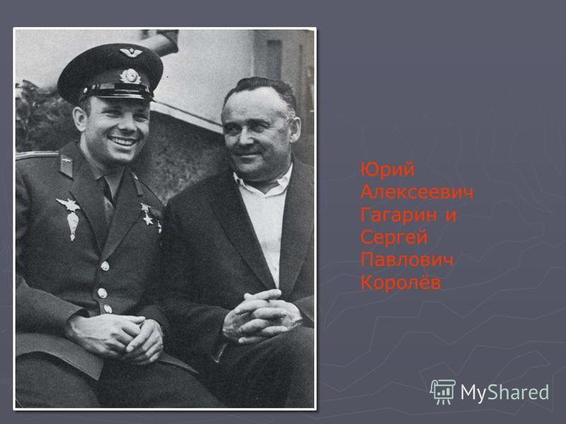 Юрий Алексеевич Гагарин и Сергей Павлович Королёв