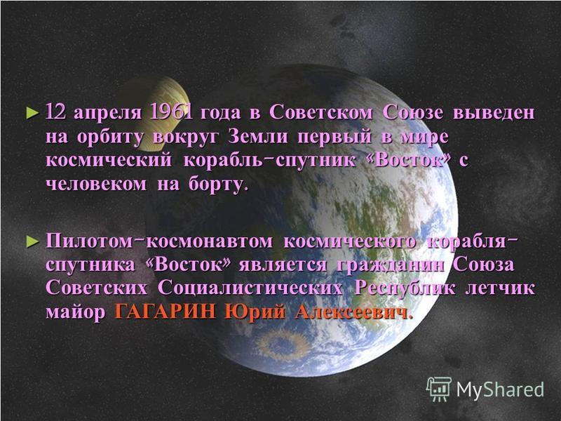 12 апреля 1961 года в Советском Союзе выведен на орбиту вокруг Земли первый в мире космический корабль-спутник «Восток» с человеком на борту. Пилотом-космонавтом космического корабля- спутника «Восток» является гражданин Союза Советских Социалистичес